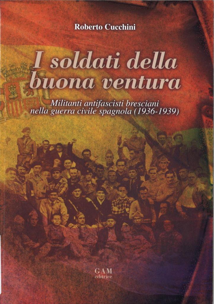 I soldati della buona ventura : militanti antifascisti bresciani nella guerra civile spagnola (1936-1939)
